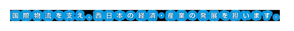 国際物流を支え、西日本の経済・産業の発展を担います